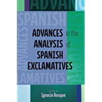 Advances in the Analysis of Spanish Exclamatives (Theoretical Developments in Hispanic Lin)