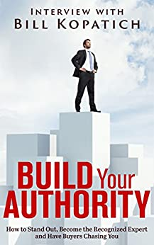 Bill Kopatich - Build Your Authority: How to Stand Out, Become the Recognized Expert and Have Buyers Chasing You by [Kopatich, Bill]