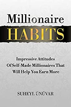 Millionaire Habits: Impressive Attitudes Of Self-Made Millionaires That Will Help You Earn More (Habits, Success, Money, Mindset, Wealth, Financial, Millionaire Success Habits, Millionaire Habits) by [Ünüvar, Suheyl, Attitudes, Millionaire]