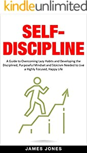 Self-Discipline: A Guide To Overcoming Lazy Habits And Developing The Disciplined, Purposeful Mindset And Stoicism Needed To Live A Highly Focused, Happy Life (English Edition)