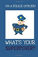 I'm A Police Officer! What's Your Superpower? : Fun Novelty 6 x 9 Blank Lined Journal/Notebook: Great Gift For Police Officers. Ideal Stocking Filler Or Gift For Co-worker