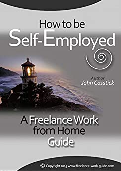 How to Be Self-Employed: A Freelance Work from Home Guide by [Cosstick, John]