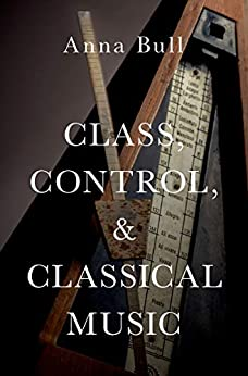 Class, Control, and Classical Music by [Bull, Anna]
