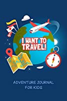I want to travel! Adventure journal for kids: Kids' interactive road trip diary (What I packed, People were with me, Things I like the best, etc.)