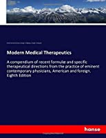 Modern Medical Therapeutics: A compendium of recent formulæ and specific therapeutical directions from the practice of eminent contemporary physicians, American and foreign. Eighth Edition