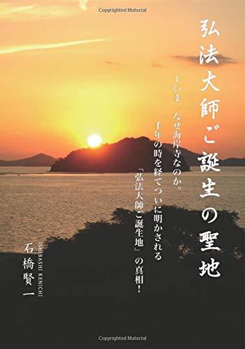 弘法大師ご誕生の聖地 - ーいま、なぜ海岸寺なのか。千年の時を経てついに明かされる 「弘法大師ご誕生地」の真相! (MyISBN - デザインエッグ社)