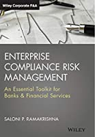 Enterprise Compliance Risk Management: An Essential Toolkit for Banks and Financial Services (Wiley Corporate F&A)