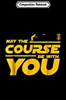 Composition Notebook: May The Course Be With You Golf Disc Golf Fan  Journal/Notebook Blank Lined Ruled 6x9 100 Pages