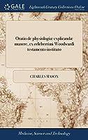 Oratio de Physiologiæ Explicandæ Munere, Ex Celeberrimi Woodwardi Testamento Instituto: Habita Cantabrigiæ in Scholis Publicis a Carolo Mason, ...
