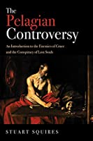 The Pelagian Controversy: An Introduction to the Enemies of Grace and the Conspiracy of Lost Souls
