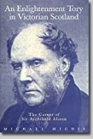 An Enlightenment Tory in Victorian Scotland: Career of Sir Archibald Alison