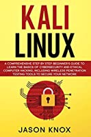 Kali Linux: A Comprehensive Step by Step Beginner's Guide to Learn the Basics of Cybersecurity and Ethical Computer Hacking, Including Wireless Penetration Testing Tools to Secure Your Network
