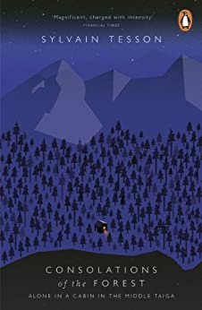 Consolations of the Forest: Alone in a Cabin in the Middle Taiga by [Tesson, Sylvain]