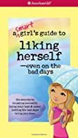 A Smart Girl's Guide to Liking Herself-Even on the Bad Days (Smart Girl's Guides)