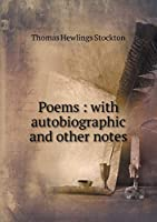 Poems: With Autobiographic and Other Notes