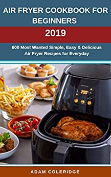 Air Fryer Cookbook For Beginners 2019: 600 Most Wanted Simple, Easy & Delicious Air Fryer Recipes for Everyday by [Coleridge, Adam]