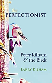 The Perfectionist: Peter Kilham and the Birds by [Kilham, Larry]