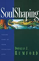 Soulshaping: Taking Care of Your Spiritual Life Through Godly Disciplines