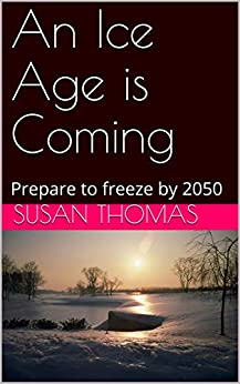 An Ice Age is Coming: Prepare to freeze by 2050 by [Thomas, Susan]