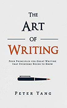 The Art of Writing: Four Principles for Great Writing that Everyone Needs to Know by [Yang, Peter]
