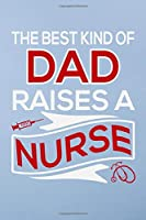 The best kind of dad raises a nurse: Great as nurse journal for patient care Gratitude Planner Journal/Organizer/Birthday Gift/Thank You/Nurse Graduation Gift/Practitioner Gift, Nurse Notebook  - 6x9 100 pages
