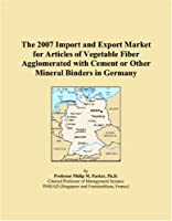 The 2007 Import and Export Market for Articles of Vegetable Fiber Agglomerated with Cement or Other Mineral Binders in Germany
