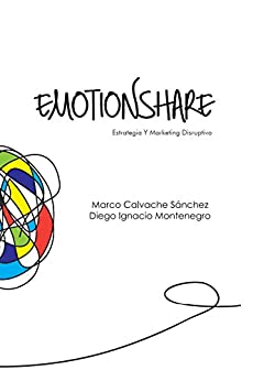 Emotionshare: Estrategia Y Marketing Disruptivo (Spanish Edition) by [Calvache Sanchez, Marco, Montenegro, Diego Ignacio]