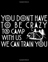 """You don't have to be crazy to camp with us we can train you: Camping Journal, 8.5"""" x 11"""" in 100 pages"""