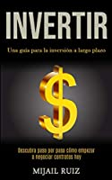 Invertir: Una guía para la inversión a largo plazo (Descubra paso por paso cómo empezar a negociar contratos hoy)
