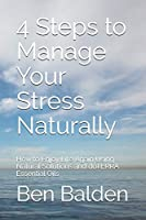 4 Steps to Manage Your Stress Naturally: How to Enjoy Life Again Using Natural Solutions and doTERRA Essential Oils