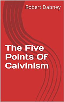The Five Points Of Calvinism by [Dabney, Robert]