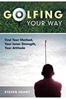 Golfing Your Way: Find Your Method, Your Inner Strengh, Your Attitude