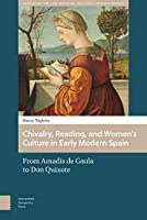 Chivalry, Reading, and Women's Culture in Early Modern Spain: From Amadís De Gaula to Don Quixote (Gendering the Late Medieval and Early Modern World)