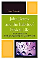 John Dewey and the Habits of Ethical Life: The Aesthetics of Political Organizing in a Liquid World by Jason Kosnoski(2010-09-23)