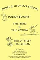 Three Children's Stories: The Bird And the Worm, Pudgy Bunny And Bully Billy Bullfrog