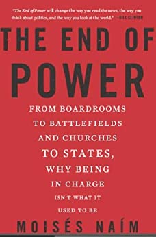 The End of Power: From Boardrooms to Battlefields and Churches to States, Why Being In Charge Isn't What It Used to Be by [Naim, Moises]