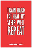 "TRAIN hard, EAT healthy, SLEEP well, REPEAT - Journal to write down your training log and to keep track of your workout goals: 6""x9"" notebook with 110 blank lined pages"