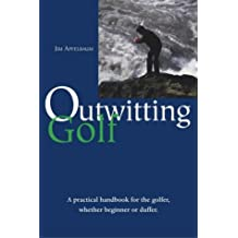 Outwitting Golf: A Concise Guide to Making the Most of Your Golf Game: A Practical Handbook for the Golfer, Whether Beginner or Duffer