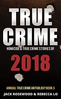True Crime 2018: Homicide & True Crime Stories of 2018 (Annual True Crime Anthology Book 3) by [Rosewood, Jack, Lo, Rebecca]