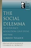 The Social Dilemma: Of Autocracy, Revolution, Coup d'Etat, and War (Selected Wroks of Gordon Tullock)