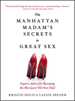 The Manhattan Madam's Secrets to Great Sex: Expert Advice for Becoming the Best Lover He's Ever Had