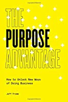 The Purpose Advantage: How to Unlock New Ways of Doing Business