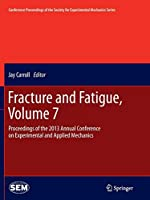 Fracture and Fatigue, Volume 7: Proceedings of the 2013 Annual Conference on Experimental and Applied Mechanics (Conference Proceedings of the Society for Experimental Mechanics Series)