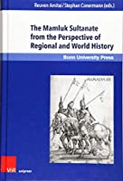 The Mamluk Sultanate from the Perspective of Regional and World History: Economic, Social and Cultural Development in an Era of Increasing International Interaction and Competition (Mamluk Studies)