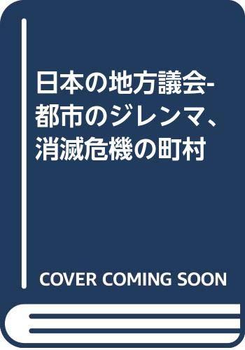 日本の地方議会-都市のジレンマ、消滅危機の町村 (中公新書 (2558))