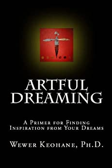 Artful Dreaming: A Primer for Finding Inspiration from Your Dreams by [Wewer Keohane, Ph.D.]