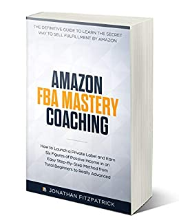 Amazon FBA Mastery Coaching: The Definitive Guide to Learn the Secret Way to Sell Fulfillment By Amazon: How to Launch a Private Label and Earn Six Figures of Passive Income by [Fitzpatrick, Jonathan]