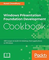 Windows Presentation Foundation Development Cookbook: 100 recipes to build rich desktop client applications on Windows