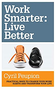 Work Smarter: Live Better: Practical Ways to Change Your Work Habits and Transform Your Life by [Peupion, Cyril]