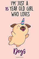 I'm Just A 15 Year Old Girl Who Loves Dogs: 15 Year Old Gifts. 15th Birthday Gag Gift for Women And Girls. Suitable Notebook / Journal For Dog Lovers